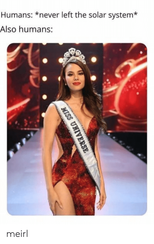 Solar System: Humans: *never left the solar system*  Also humans:  MISS UNIV meirl