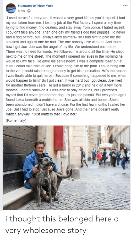 "stay away: Humans of New York  5 hrs  ""I used heroin for ten years. It wasn't a very good life, as you'd expect. I had  my son taken from me. I lost my job at the Fiat factory. I spent all my time  trying to find money, find dealers, and stay away from police. I hated myself.  I couldn't face anyone. Then one day my friend's dog had puppies. I'd never  had a dog before, but I always liked animals- so I told him to give me the  smallest and ugliest one he had. The one nobody else wanted. And that's  how I got Joe. Joe was the angel of my life. We understood each other.  There was no need for words. He followed me around all the time. He slept  next to me on the street. The moment I opened my eyes in the morning he  would lick my face. He gave me self-esteem. I was a complete loser but at  least I could take care of Joe. I could bring him to the park. I could bring him  to the vet. I could raise enough money to get his medication. He's the reason  I was finally able to quit heroin. Because if something happened to me, what  would happen to him? So I got clean. It was hard but I got clean. Joe lived  for another thirteen years. He got a tumor in 2012 and held on a few more  months. I barely survived it. I was able to stay off drugs, but I promised  myself that I'd never get another dog. It's just too painful. But two years ago I  found Leica beneath a mobile home. She was all skin and bones. She'd  been abandoned. I didn't have a choice. For the first few months I called her  Joe. But I had to stop. Because Joe'ss gone. And the name doesn't really  matter, anyway. It just matters that I love her.""  (Rome, Italy) i thought this belonged here a very wholesome story"