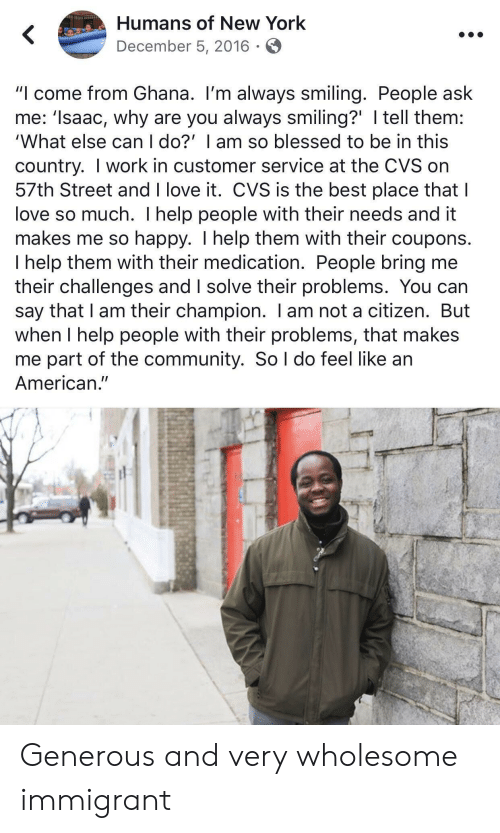 "me-so-happy: Humans of New York  December 5, 2016  ""I come from Ghana. I'm always smiling. People ask  me: 'Isaac, why are you always smiling?' I tell them:  'What else can I do?' I am so blessed to be in this  country. I work in customer service at the CVS on  57th Street and I love it. CVS is the best place that I  love so much. I help people with their needs and it  makes me so happy. I help them with their coupons.  I help them with their medication. People bring me  their challenges and I solve their problems. You can  say that I am their champion. I am not a citizen. But  when I help people with their problems, that makes  me part of the community. So l do feel like an  American."" Generous and very wholesome immigrant"