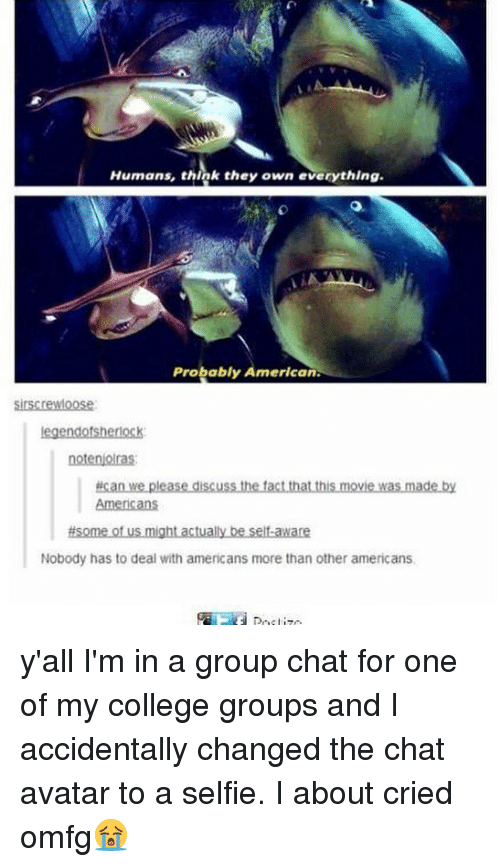 College, Group Chat, and Memes: Humans, think they own everything.  Probably American  legendofshenock  ucan we please discuss the tactthat this movie was made by  t us migh  Nobody has to deal with americans more than other americans. y'all I'm in a group chat for one of my college groups and I accidentally changed the chat avatar to a selfie. I about cried omfg😭
