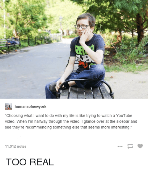 """Youtubeable: humansofnewyork  """"Choosing what I want to do with my life is like trying to watch a YouTube  video. When I'm halfway through the video, l glance over at the sidebar and  see they're recommending something else that seems more interesting  11,912 notes TOO REAL"""