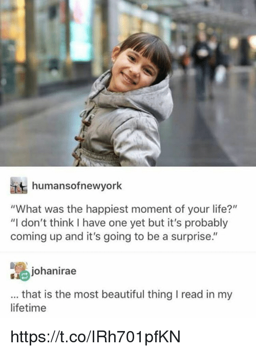 """Beautiful, Life, and Memes: humansofnewyork  """"What was the happiest moment of your life?""""  """"I don't think I have one yet but it's probably  coming up and it's going to be a surprise.""""  johanirae  that is the most beautiful thing I read in my  lifetime https://t.co/IRh701pfKN"""