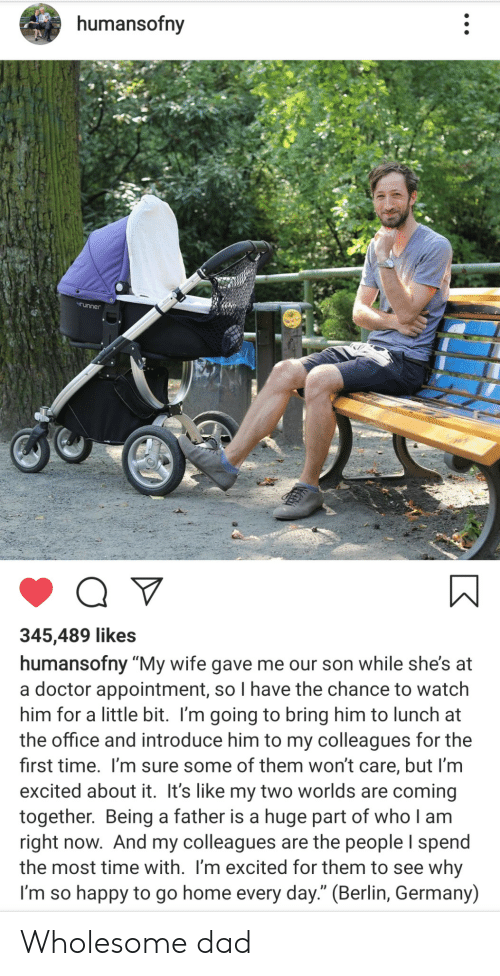 "appointment: humansofny  runner  345,489 likes  humansofny ""My wife gave me our son while she's at  a doctor appointment, so I have the chance to watch  him for a little bit. I'm going to bring him to lunch at  the office and introduce him to my colleagues for the  first time. I'm sure some of them won't care, but I'm  excited about it. It's like my two worlds are coming  together. Being a father is a huge part of who I am  right now. And my colleagues are the people I spend  the most time with. I'm excited for them to see why  I'm so happy to go home every day."" (Berlin, Germany) Wholesome dad"
