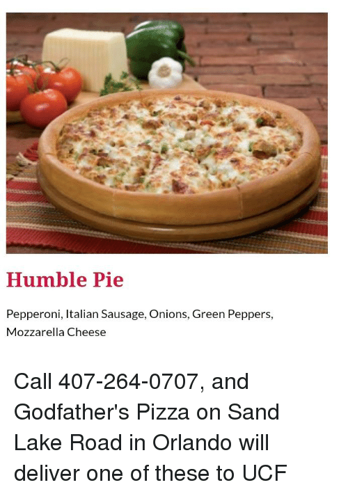 godfathers: Humble Pie  Pepperoni, Italian Sausage, Onions, Green Peppers,  Mozzarella Cheese Call 407-264-0707, and Godfather's Pizza on Sand Lake Road in Orlando will deliver one of these to UCF