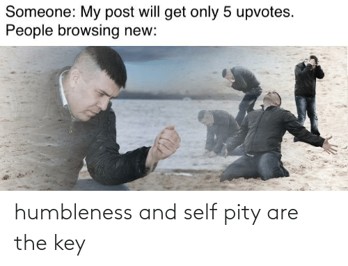 the key: humbleness and self pity are the key