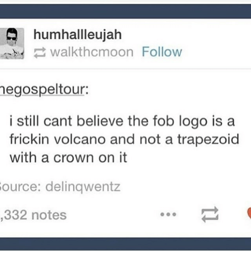 fob: humhallleujah  .nhd walkthcmoon Follow  egospeltour:  i still cant believe the fob logo is a  frickin volcano and not a trapezoid  with a crown on it  ource: delinqwentz  332 notes