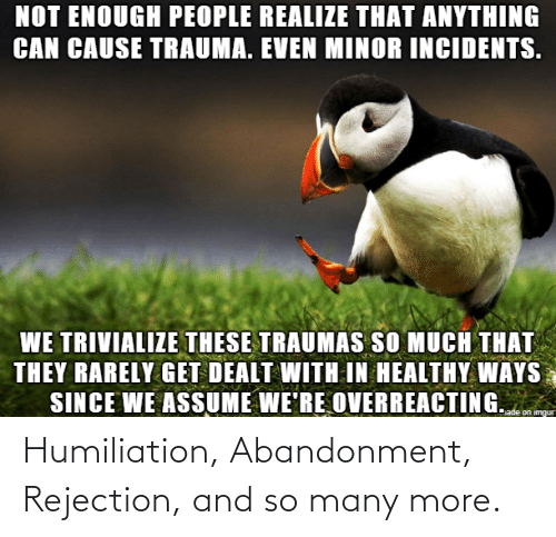 So Many: Humiliation, Abandonment, Rejection, and so many more.