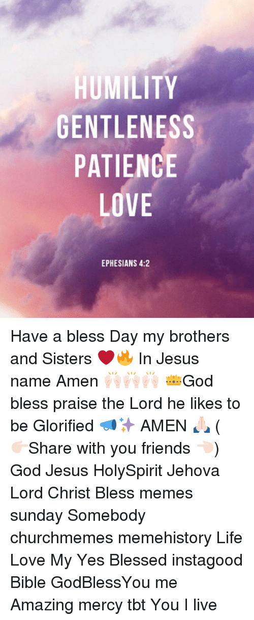 Having A Blessed Day: HUMILITY  GENTLENESS  PATIENCE  LOVE  EPHESIANS 4:2  YS  SE  TE  E (C  IN  NE  LEEV  LI  TTL  UN  NA  EP Have a bless Day my brothers and Sisters ❤️🔥 In Jesus name Amen 🙌🏻🙌🏻🙌🏻 👑God bless praise the Lord he likes to be Glorified 📣✨ AMEN 🙏🏻 ( 👉🏻Share with you friends 👈🏻) God Jesus HolySpirit Jehova Lord Christ Bless memes sunday Somebody churchmemes memehistory Life Love My Yes Blessed instagood Bible GodBlessYou me Amazing mercy tbt You I live