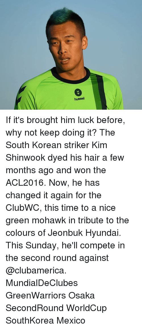 Ðÿ˜…: hummel If it's brought him luck before, why not keep doing it? The South Korean striker Kim Shinwook dyed his hair a few months ago and won the ACL2016. Now, he has changed it again for the ClubWC, this time to a nice green mohawk in tribute to the colours of Jeonbuk Hyundai. This Sunday, he'll compete in the second round against @clubamerica. MundialDeClubes GreenWarriors Osaka SecondRound WorldCup SouthKorea Mexico