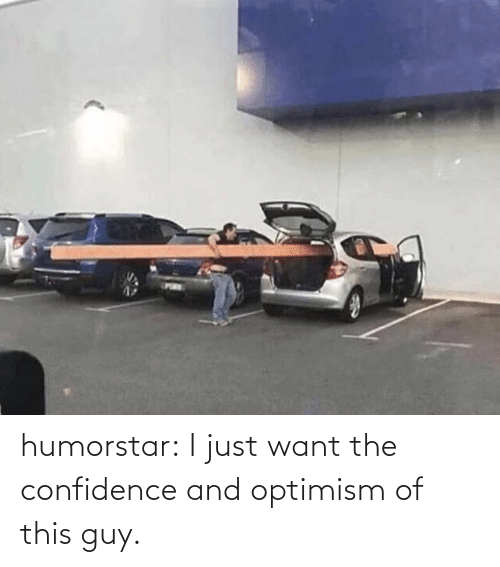 Confidence: humorstar:  I just want the confidence and optimism of this guy.