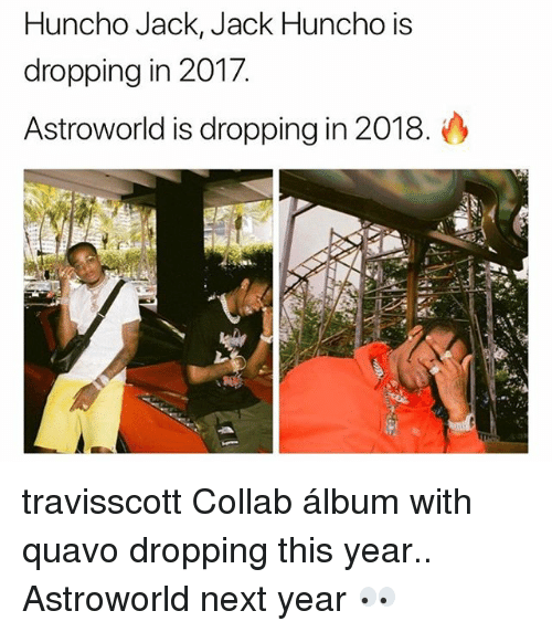 Memes, Quavo, and 🤖: Huncho Jack, Jack Huncho is  dropping in 2017.  Astroworld is dropping in 2018. travisscott Collab álbum with quavo dropping this year.. Astroworld next year 👀