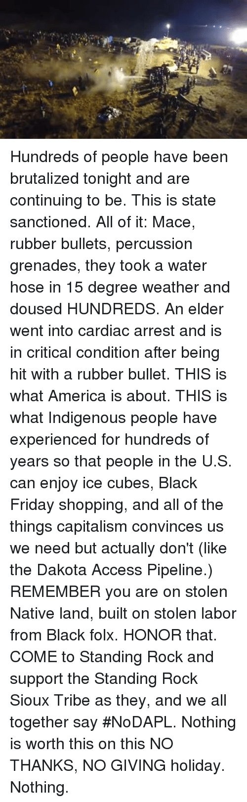 douse: Hundreds of people have been brutalized tonight and are continuing to be. This is state sanctioned. All of it: Mace, rubber bullets, percussion grenades, they took a water hose in 15 degree weather and doused HUNDREDS. An elder went into cardiac arrest and is in critical condition after being hit with a rubber bullet. THIS is what America is about. THIS is what Indigenous people have experienced for hundreds of years so that people in the U.S. can enjoy ice cubes, Black Friday shopping, and all of the things capitalism convinces us we need but actually don't (like the Dakota Access Pipeline.)   REMEMBER you are on stolen Native land, built on stolen labor from Black folx.   HONOR that.   COME to Standing Rock and support the Standing Rock Sioux Tribe as they, and we all together say #NoDAPL. Nothing is worth this on this NO THANKS, NO GIVING holiday. Nothing.