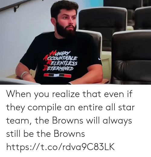 All Star: HUNGRY  CCOUNTABLE  ELENTLESS  DETERMINED When you realize that even if they compile an entire all star team, the Browns will always still be the Browns https://t.co/rdva9C83LK