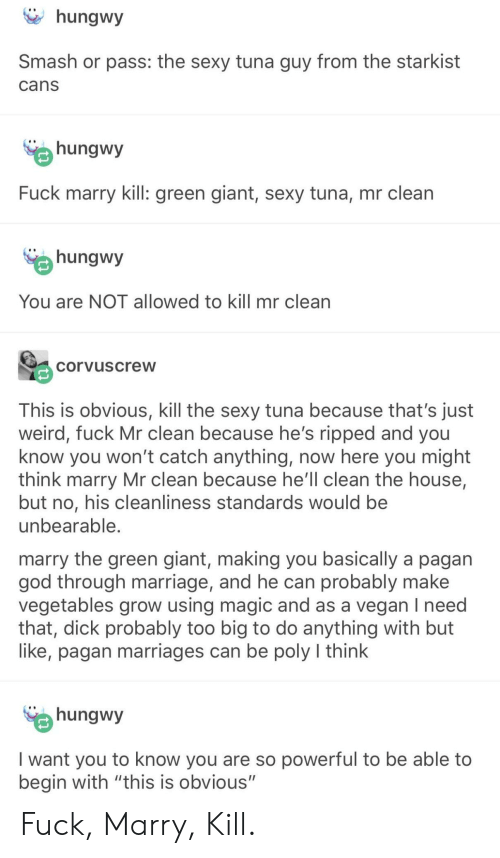 """pagan: hungwy  Smash or pass: the sexy tuna guy from the starkist  cans  hungwy  Fuck marry kill: green giant, sexy tuna, mr clean  hungwy  You are NOT allowed to kill mr clean  corvuscreW  This is obvious, kill the sexy tuna because that's just  fuck Mr clean because he's ripped and you  know you won't catch anything, now here you might  think marry Mr clean because he'll clean the house,  but no, his cleanliness standards would be  unbearable  marry the green giant, making you basically a pagan  god through marriage, and he can probably make  vegetables grow using magic and as a vegan I need  that, dick probably too big to do anything with but  like, pagan marriages can be poly l think  hungwy  I want you to know you are so powerful to be able to  begin with """"this is obvious"""" Fuck, Marry, Kill."""