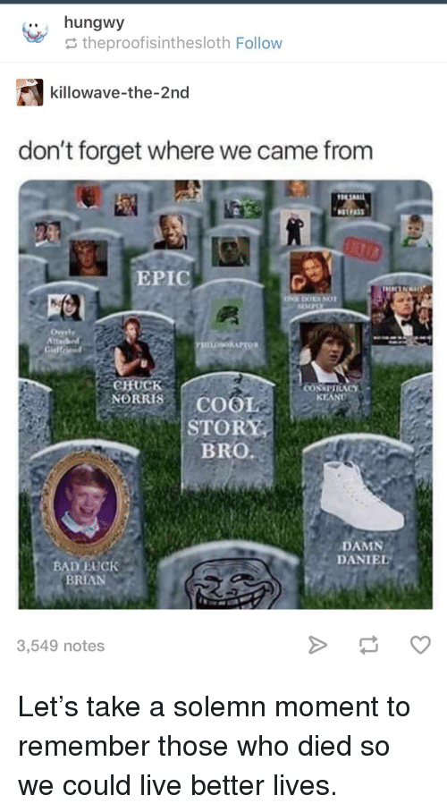 Damn Daniel: .. hungwy  theproofisinthesloth Follow  killowave-the-2nd  don't forget where we came from  EPIC  EMPO  CHUCK  NORRISCOOL  KEAND  STORY  BRO  DAMN  DANIEL  BAD EUCK  BRIAN  3,549 notes Let's take a solemn moment to remember those who died so we could live better lives.