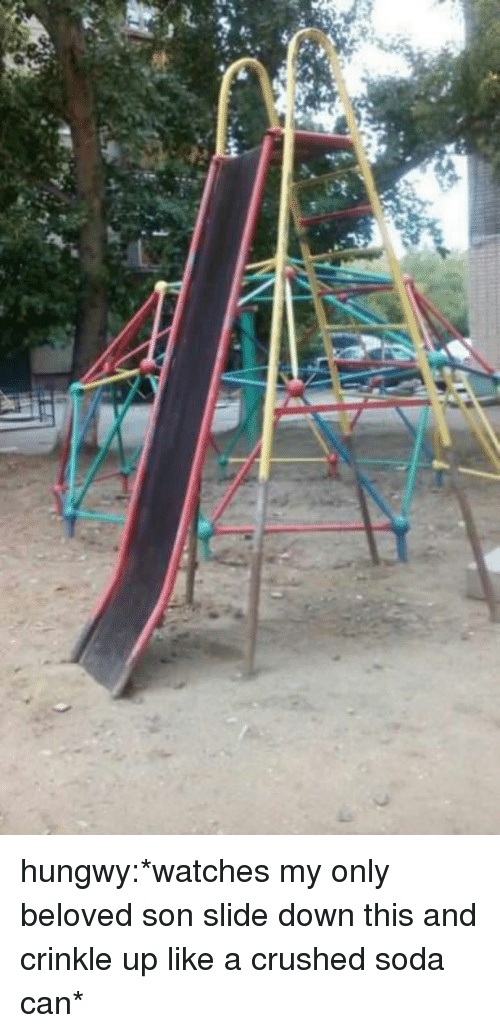 crushed: hungwy:*watches my only beloved son slide down this and crinkle up like a crushed soda can*