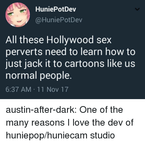 Love, Sex, and Target: HuniePotDev  @HuniePotDev  All these Hollywood sex  perverts need to learn how to  just jack it to cartoons like us  normal people.  6:37 AM 11 Nov 17 austin-after-dark: One of the many reasons I love the dev of huniepop/huniecam studio