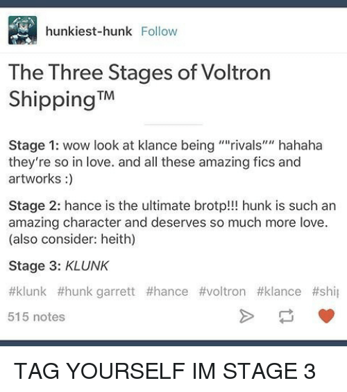 """Voltron Klance: hunk iest-hunk Follow  The Three Stages of Voltron  Shipping  TM  Stage 1: wow look at klance being """"""""rivals' hahaha  they're so in love. and all these amazing fics and  artworks  Stage 2: hance is the ultimate brotp!!! hunk is such an  amazing character and deserves so much more love.  (also consider: heith)  Stage 3: KLUNK  ttklunk f hunk garrett #hance #voltron #klance #shil  515 notes TAG YOURSELF IM STAGE 3"""