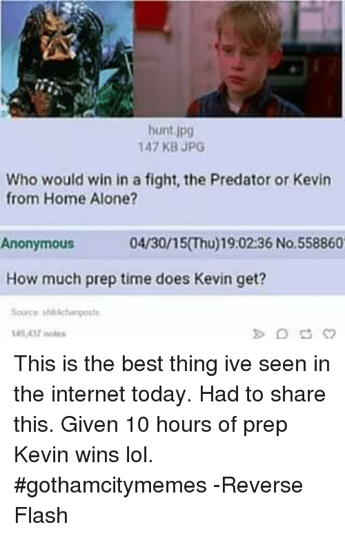 Doe, Home Alone, and Internet: hunt  jpg  147 KB JPG  Who would win in a fight, the Predator or Kevin  from Home Alone?  04/30/15 Thu) 19:02:36 No. 558860  Anonymous  How much prep time does Kevin get?  Source thisch ports This is the best thing ive seen in the internet today. Had to share this. Given 10 hours of prep Kevin wins lol.  #gothamcitymemes  -Reverse Flash