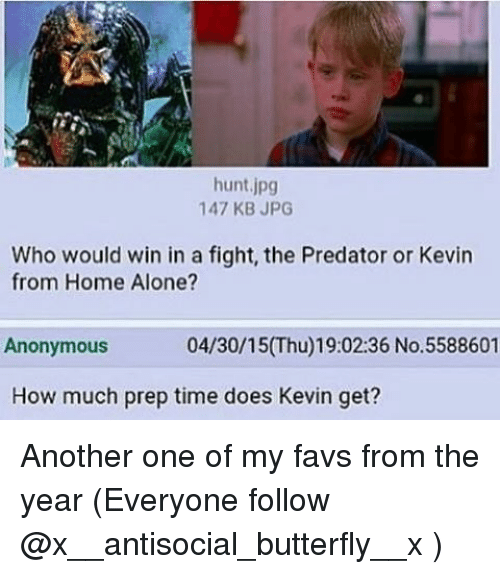 Another One, Another One, and Home Alone: hunt jpg  147 KB JPG  Who would win in a fight, the Predator or Kevin  from Home Alone?  04/30/15(Thu)19:02:36 No.5588601  Anonymous  How much prep time does Kevin get? Another one of my favs from the year (Everyone follow @x__antisocial_butterfly__x )
