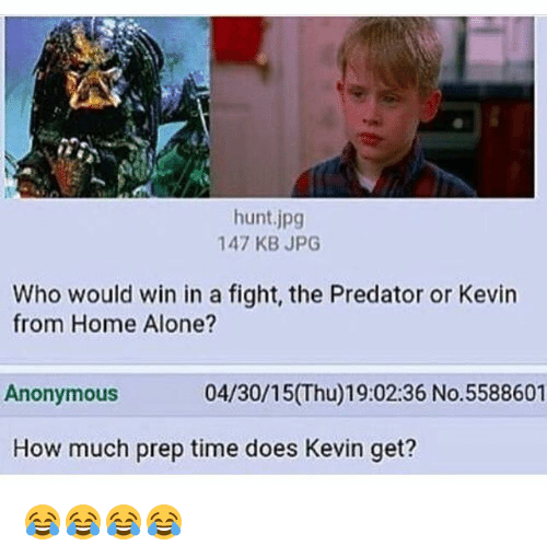 Being Alone, Home Alone, and Anonymous: hunt.jpg  147 KB JPG  Who would win in a fight, the Predator or Kevin  from Home Alone?  Anonymous  04/30/15(Thu)19:02:36 No.5588601  How much prep time does Kevin get? 😂😂😂😂