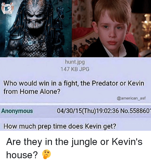 Being Alone, Home Alone, and Memes: hunt.jpg  147 KB JPG  Who would win in a fight, the Predator or Kevin  from Home Alone?  Anonymous  How much prep time does Kevin get?  @american_asf  04/30/15(Thu)19:02:36 No.558860 Are they in the jungle or Kevin's house? 🤔