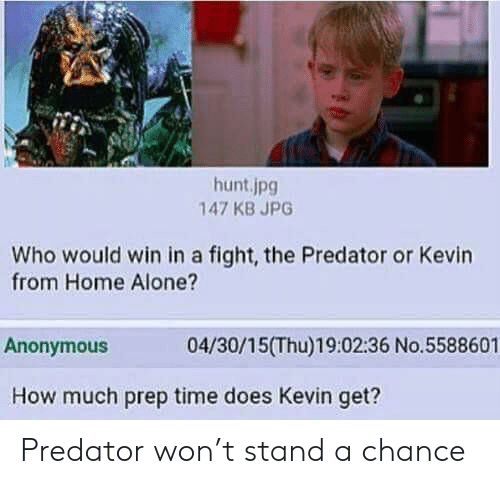 Who Would Win: hunt.jpg  147 KB JPG  Who would win in a fight, the Predator or Kevin  from Home Alone?  04/30/15(Thu)19:02:36 No.5588601  Anonymous  How much prep time does Kevin get? Predator won't stand a chance