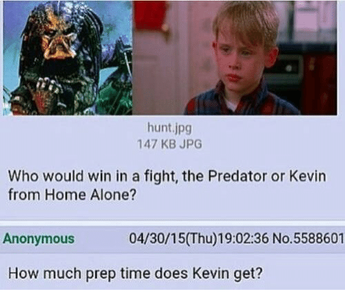 Being Alone, Home Alone, and Anonymous: hunt.jpg  47 KB JPG  Who would win in a fight, the Predator or Kevin  from Home Alone?  Anonymous  04/30/15(Thu)19:02:36 No.5588601  How much prep time does Kevin get?
