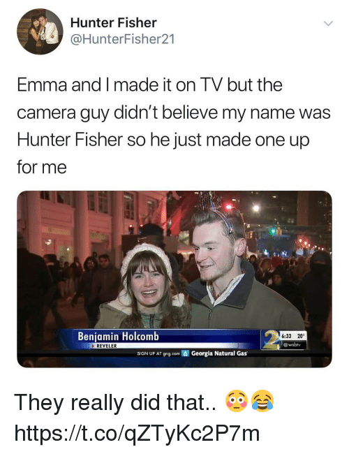 Memes, Camera, and Georgia: Hunter Fisher  @HunterFisher21  Emma and I made it on TV but the  camera guy didn't believe my name was  Hunter Fisher so he just made one up  for me  Benjamin Holcomb  6:33 20°  @wsbly  REVELER  SIGN UP AT gng.com  Georgia Natural Gas They really did that.. 😳😂 https://t.co/qZTyKc2P7m