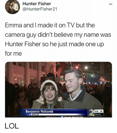 Lol, Camera, and Relatable: Hunter Fisher  @HunterFisher21  Emma and I made it on TV but the  camera guy didn't believe my name was  Hunter Fisher so he just made one up  for me  Beniamin Holcomb  6:33 20  REYELER LOL