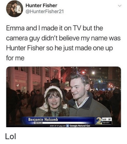 fisher: Hunter Fisher  @HunterFisher21  Emma and I made it on TV but the  camera guy didn't believe my name was  Hunter Fisher so he just made one up  for me  Benjamin Holcomb  6:33 20  Owsbh  SIGN UP AT P9 con  Georgia Natural Gas Lol