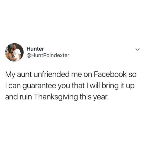 Unfriended: Hunter  @HuntPoindexter  My aunt unfriended me on Facebook so  I can guarantee you that I will bring it up  and ruin Thanksgiving this year.