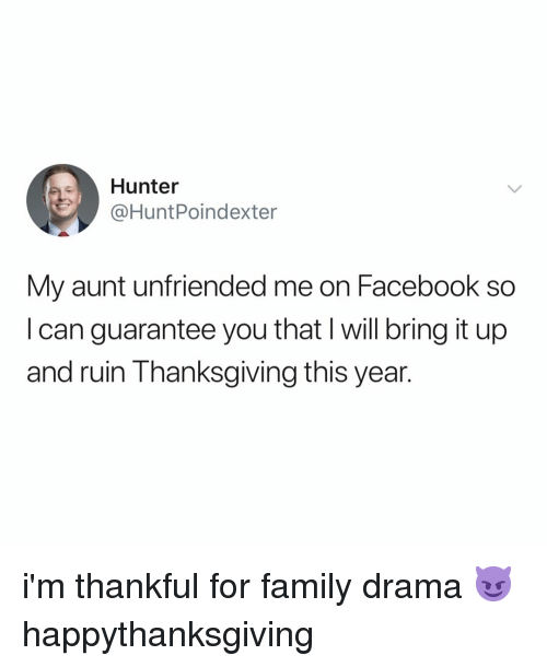 Unfriended: Hunter  @HuntPoindexter  My aunt unfriended me on Facebook so  I can guarantee you that l will bring it up  and ruin Thanksgiving this year. i'm thankful for family drama 😈 happythanksgiving