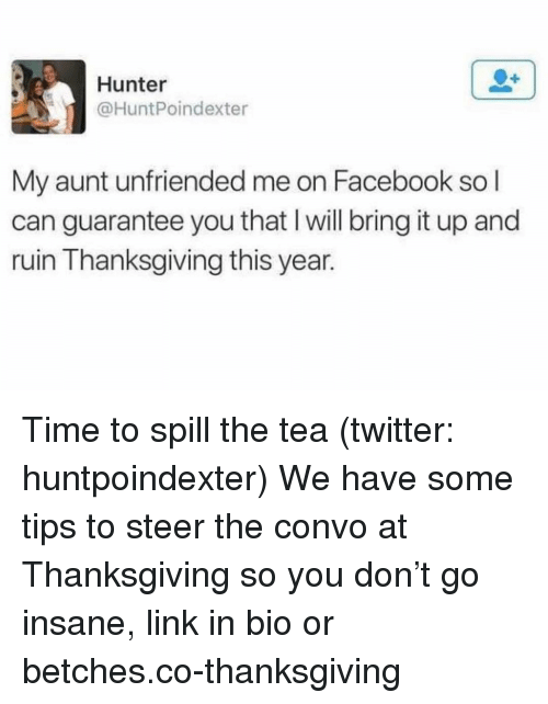 Unfriended: Hunter  @HuntPoindexter  My aunt unfriended me on Facebook so l  can guarantee you that I will bring it up and  ruin Thanksgiving this year. Time to spill the tea (twitter: huntpoindexter) We have some tips to steer the convo at Thanksgiving so you don't go insane, link in bio or betches.co-thanksgiving