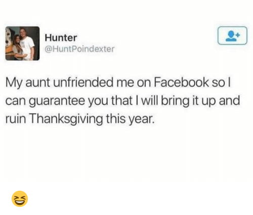 Unfriended: Hunter  @HuntPoindexter  My aunt unfriended me on Facebook so l  can guarantee you that I will bring it up and  ruin Thanksgiving this year. 😆