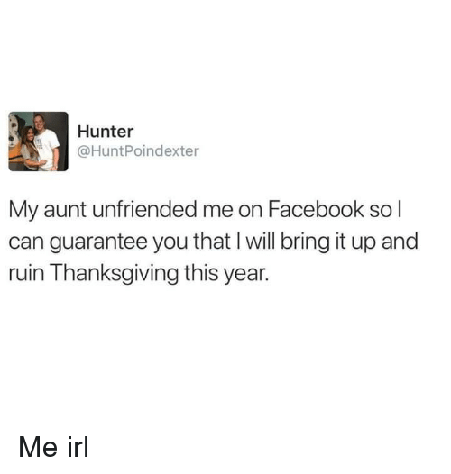 Unfriended: Hunter  @HuntPoindexter  My aunt unfriended me on Facebook so l  can guarantee you that I will bring it up and  ruin Thanksgiving this year. Me irl