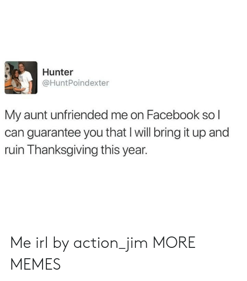 Unfriended: Hunter  @HuntPoindexter  My aunt unfriended me on Facebook so l  can guarantee you that I will bring it up and  ruin Thanksgiving this year. Me irl by action_jim MORE MEMES