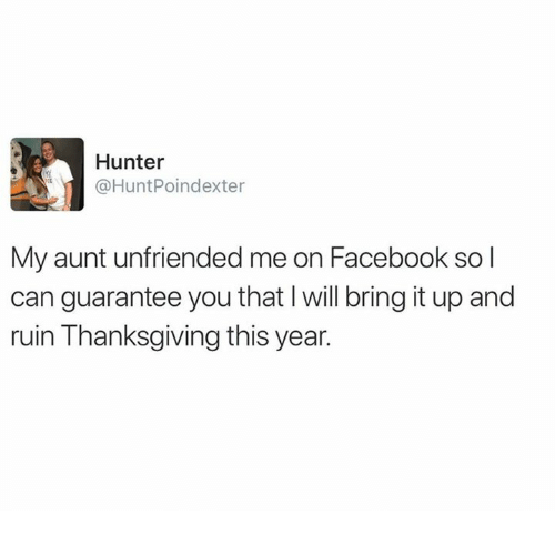 Dank, Facebook, and Thanksgiving: Hunter  @HuntPoindexter  My aunt unfriended me on Facebook sol  can guarantee you that I will bring it up and  ruin Thanksgiving this year.