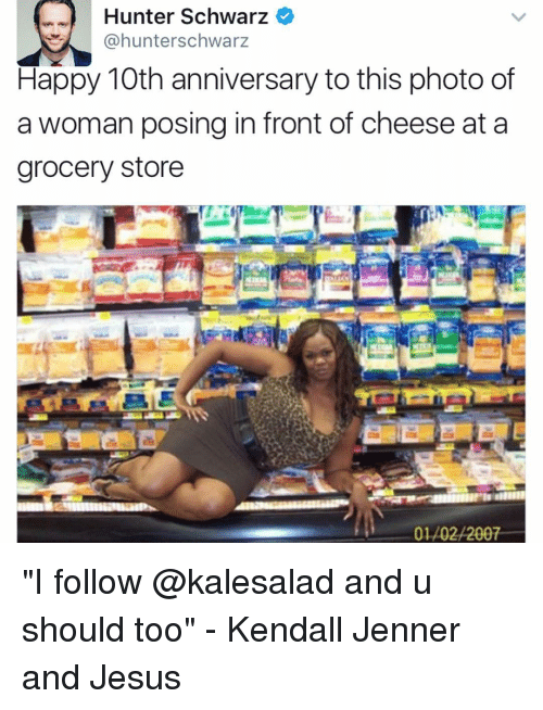"Kendall Jenner, Memes, and 🤖: Hunter Schwarz  @hunterschwarz  Happy 10th anniversary to this photo of  a woman posing in front of cheese at a  grocery store  01/02/2007 ""I follow @kalesalad and u should too"" - Kendall Jenner and Jesus"