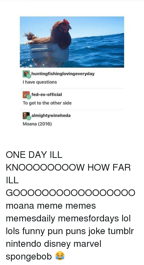 Joke Tumblr: hunting fishinglovingeveryday  I have questions  fed-ex-official  To get to the other side  Re almighty wineheda  Moana (2016) ONE DAY ILL KNOOOOOOOOW HOW FAR ILL GOOOOOOOOOOOOOOOOO moana meme memes memesdaily memesfordays lol lols funny pun puns joke tumblr nintendo disney marvel spongebob 😂
