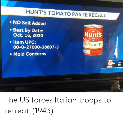 Oct 16: HUNT'S TOMATO PASTE RECALL  NO Salt Added  Best By Date:  Oct. 16, 2020  Item UPC:  00-0-27000-38807-5  Mold Concerns  Hunts  o 1888  PASTE  4:14  INSIGNIA The US forces Italian troops to retreat (1943)