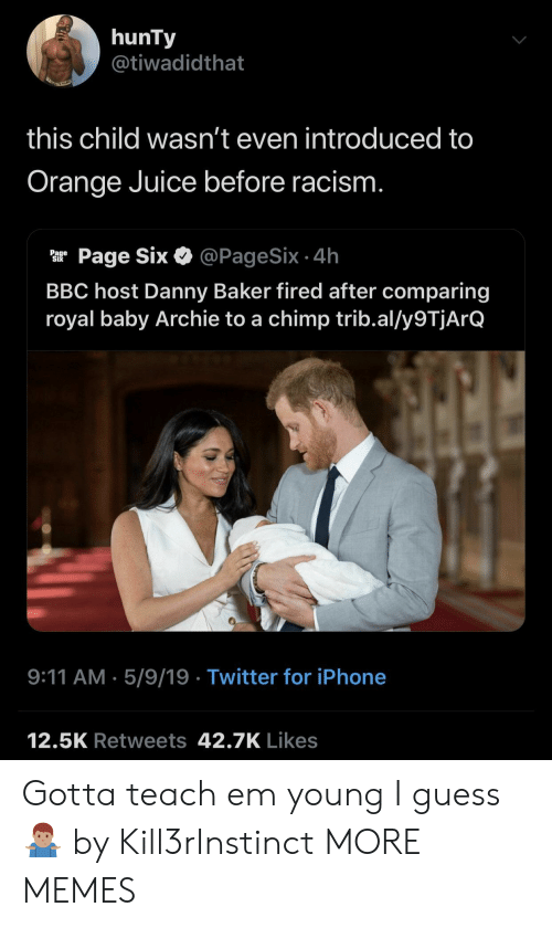 orange juice: hunTy  @tiwadidthat  this child wasn't even introduced to  Orange Juice before racism  ar Page Six & @PageSix.4h  BBC host Danny Baker fired after comparing  royal baby Archie to a chimp trib.al/y9TjArQ  9:11 AM.5/9/19 Twitter for iPhone  12.5K Retweets 42.7K Likes Gotta teach em young I guess 🤷🏽‍♂️ by Kill3rInstinct MORE MEMES