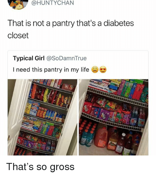 Life, Memes, and Diabetes: @HUNTYCHAN  That is not a pantry that's a diabetes  closet  Typical Girl @SoDamnTrue  I need this pantry in my life That's so gross