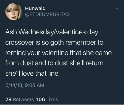 Ash Wednesday: Hunwald  @ETDEUMPURITAS  Ash Wednesday/valentines day  crossover is so goth remember to  remind your valentine that she came  from dust and to dust she'll return  she'll love that line  2/14/18, 9:08 AM  28 Retweets 106 Likes