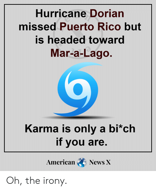 Oh The Irony: Hurricane Dorian  missed Puerto Rico but  is headed toward  Mar-a-Lago.  Karma is only a bi*ch  if you are.  American  News X Oh, the irony.