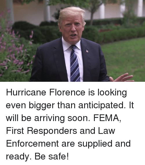 Soon..., Hurricane, and Looking: Hurricane Florence is looking even bigger than anticipated. It will be arriving soon. FEMA, First Responders and Law Enforcement are supplied and ready. Be safe!