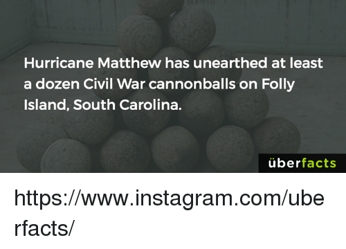 Facts, Instagram, and Memes: Hurricane Matthew has unearthed at least  a dozen Civil War cannonballs on Folly  Island, South Carolina.  uber  facts https://www.instagram.com/uberfacts/