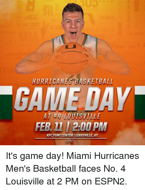 miami hurricanes: HURRICANES BASKETBALL  DAY  AT #4 LOUISVILLE  FER 2.00 PM  KFC YUM! CENTERI LOUISVILLE, KY  ESPN2 It's game day! Miami Hurricanes Men's Basketball faces No. 4 Louisville at 2 PM on ESPN2.