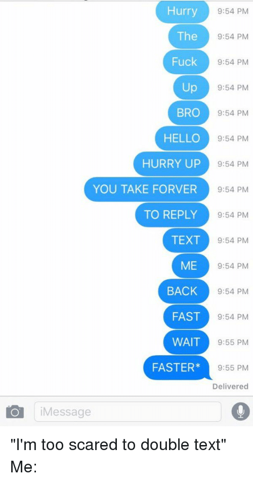 """Double Texting: Hurry  9:54 PM  The  9:54 PM  Fuck  9:54 PM  Up  9:54 PM  BRO 9:54 PM  HELLO  9:54 PM  HURRY UP  9:54 PM  YOU TAKE FOR VER  9:54 PM  TO REPLY  9:54 PM  TEXT  9:54 PM  ME 9:54 PM  BACK  9:54 PM  FAST  9:54 PM  WAIT  9:55 PM  FASTER  9:55 PM  Delivered  i Message """"I'm too scared to double text"""" Me:"""