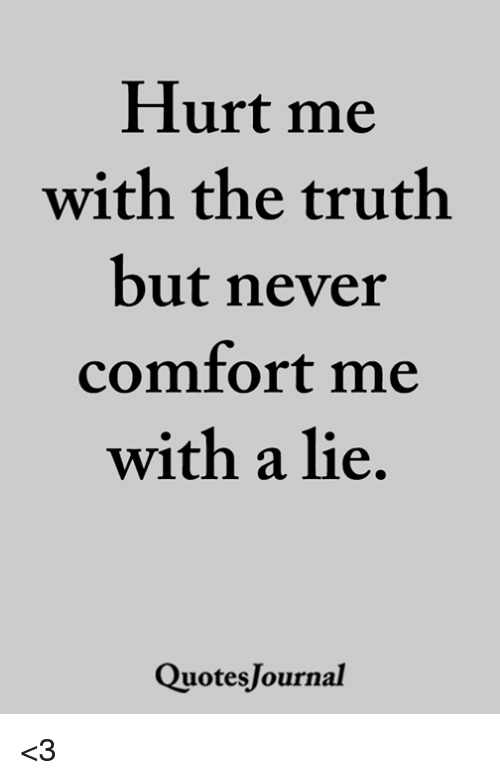 Memes, Never, and Truth: Hurt me  with the truth  but never  comfort me  with a lie  QuotesJournal <3